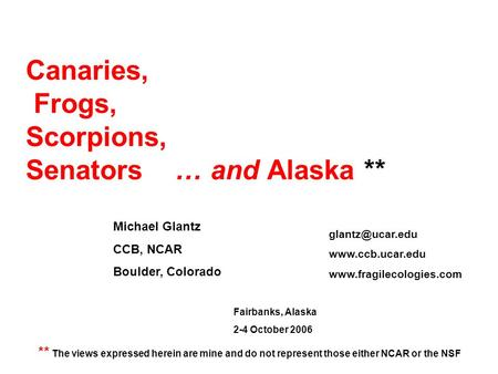 Canaries, Frogs, Scorpions, Senators … and Alaska ** Michael Glantz CCB, NCAR Boulder, Colorado ** The views expressed herein are mine and do not represent.