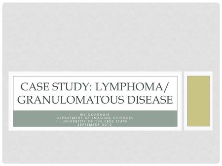 WJ CONRADIE DEPARTMENT OF IMAGING SCIENCES UNIVERSITY OF THE FREE STATE SEPTEMBER 2012 CASE STUDY: LYMPHOMA/ GRANULOMATOUS DISEASE.
