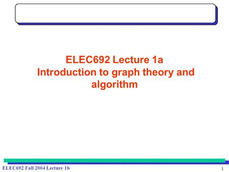 1 ELEC692 Fall 2004 Lecture 1b ELEC692 Lecture 1a Introduction to graph theory and algorithm.
