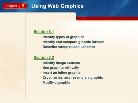 8 Using Web Graphics Section 8.1 Identify types of graphics Identify and compare graphic formats Describe compression schemes Section 8.2 Identify image.