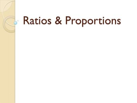 Ratios & Proportions. Ratio (ray-she-yo) A ratio is the comparison of two numbers by division. A classroom has 16 boys and 12 girls. Also written as16.