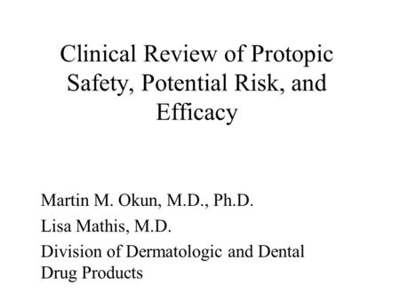 Clinical Review of Protopic Safety, Potential Risk, and Efficacy Martin M. Okun, M.D., Ph.D. Lisa Mathis, M.D. Division of Dermatologic and Dental Drug.