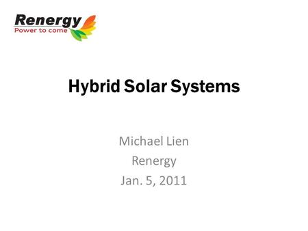 Hybrid Solar Systems Michael Lien Renergy Jan. 5, 2011.
