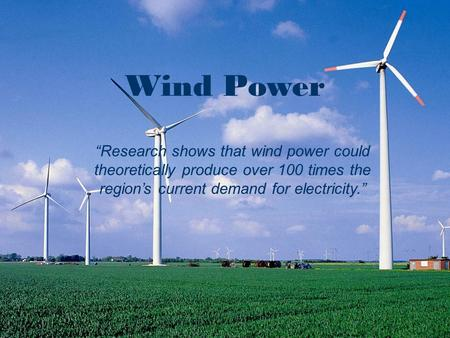 "Wind Wind Power ""Research shows that wind power could theoretically produce over 100 times the region's current demand for electricity."""