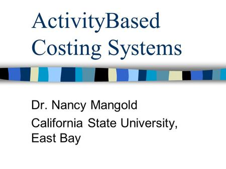 ActivityBased Costing Systems Dr. Nancy Mangold California State University, East Bay.