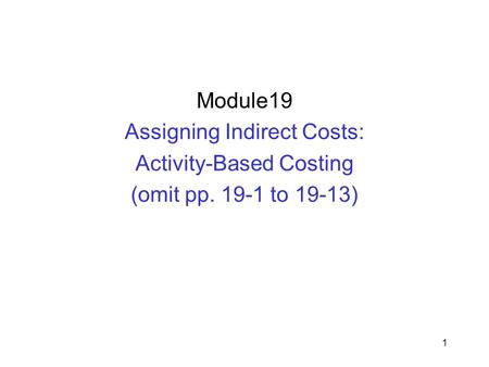 1 Module19 Assigning Indirect Costs: Activity-Based Costing (omit pp. 19-1 to 19-13)