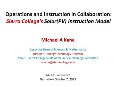Operations and Instruction in Collaboration: Sierra College's Solar(PV) Instruction Model Michael A Kane Associate Dean of Sciences & Mathematics Director.