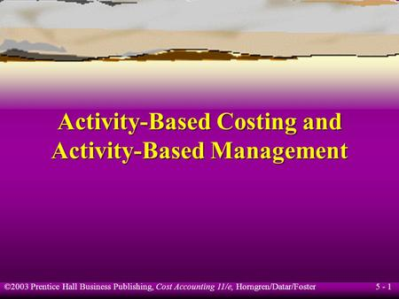 5 - 1 ©2003 Prentice Hall Business Publishing, Cost Accounting 11/e, Horngren/Datar/Foster Activity-Based Costing and Activity-Based Management.