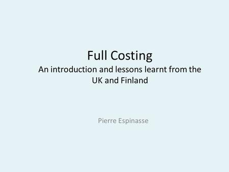 Full Costing An introduction and lessons learnt from the UK and Finland Pierre Espinasse.