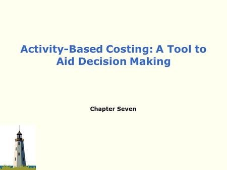 Chapter Seven Activity-Based Costing: A Tool to Aid Decision Making.