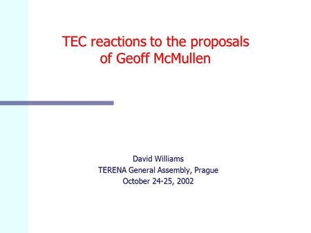 TEC reactions to the proposals of Geoff McMullen David Williams TERENA General Assembly, Prague October 24-25, 2002.