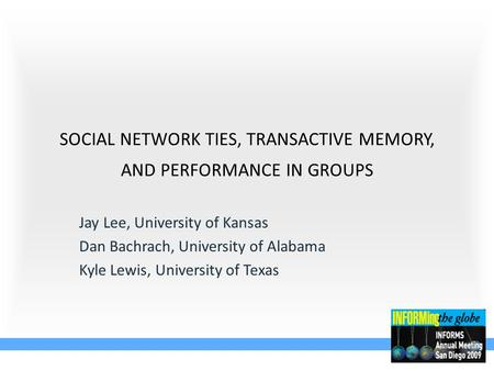 SOCIAL NETWORK TIES, TRANSACTIVE MEMORY, AND PERFORMANCE IN GROUPS Jay Lee, University of Kansas Dan Bachrach, University of Alabama Kyle Lewis, University.