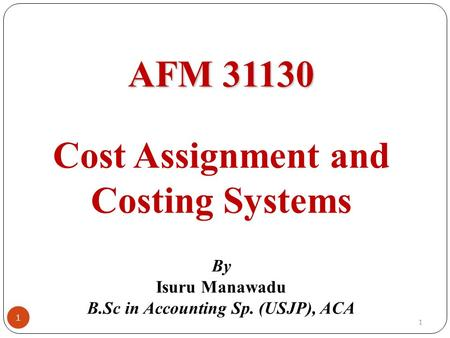 AFM 31130 AFM 31130 Cost Assignment and Costing Systems By Isuru Manawadu B.Sc in Accounting Sp. (USJP), ACA 1 1.