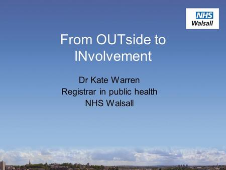 From OUTside to INvolvement Dr Kate Warren Registrar in public health NHS Walsall.