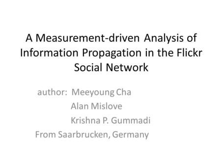A Measurement-driven Analysis of Information Propagation in the Flickr Social Network author: Meeyoung Cha Alan Mislove Krishna P. Gummadi From Saarbrucken,