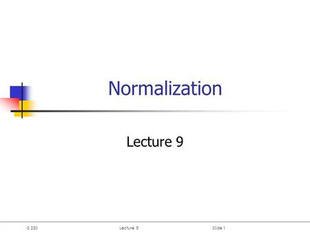 IS 230Lecture 8Slide 1 Normalization Lecture 9. IS 230Lecture 8Slide 2 Lecture 8: Normalization 1. Normalization 2. Data redundancy and anomalies 3. Spurious.