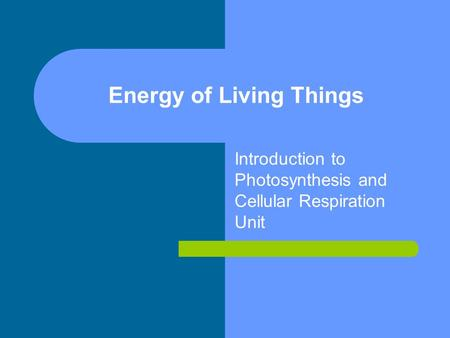 Energy of Living Things Introduction to Photosynthesis and Cellular Respiration Unit.