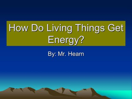 How Do Living Things Get Energy? By: Mr. Hearn. Objective Energy is transferred to living things through the food they eat. Student knows examples of.