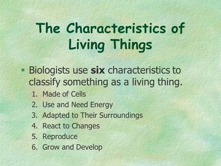 The Characteristics of Living Things  Biologists use six characteristics to classify something as a living thing. 1. Made of Cells 2. Use and Need Energy.