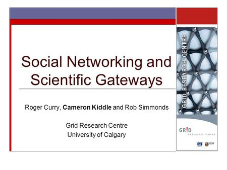 Social Networking and Scientific Gateways Roger Curry, Cameron Kiddle and Rob Simmonds Grid Research Centre University of Calgary.