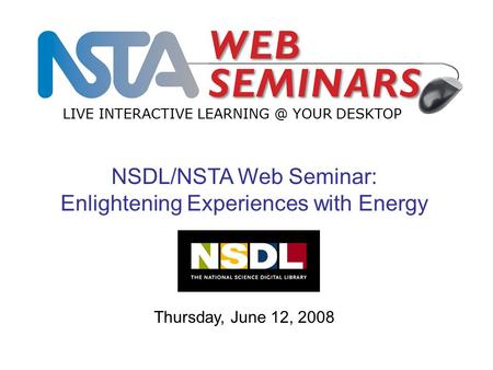 LIVE INTERACTIVE YOUR DESKTOP Thursday, June 12, 2008 NSDL/NSTA Web Seminar: Enlightening Experiences with Energy.