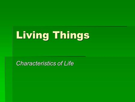 "Living Things Characteristics of Life. What do you already know about living things?  What does it mean to be ""living""?  What must living things have/be."