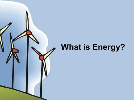 What is Energy?. What we will learn about today: What is Energy? Who uses Energy? Where does Energy come from?