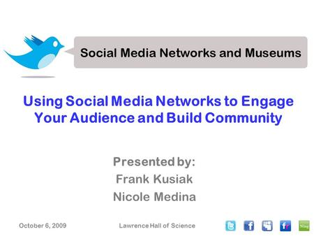 October 6, 2009Lawrence Hall of Science Using Social Media Networks to Engage Your Audience and Build Community Presented by: Frank Kusiak Nicole Medina.