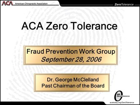 ACA Zero Tolerance Fraud Prevention Work Group September 28, 2006 Dr. George McClelland Past Chairman of the Board.
