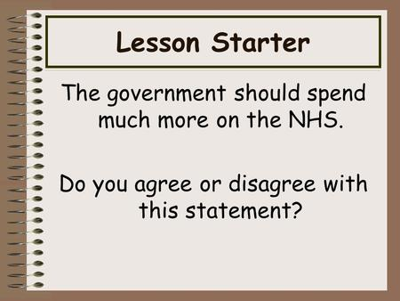 Lesson Starter The government should spend much more on the NHS. Do you agree or disagree with this statement?