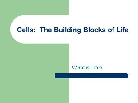 Cells: The Building Blocks of Life What is Life?.