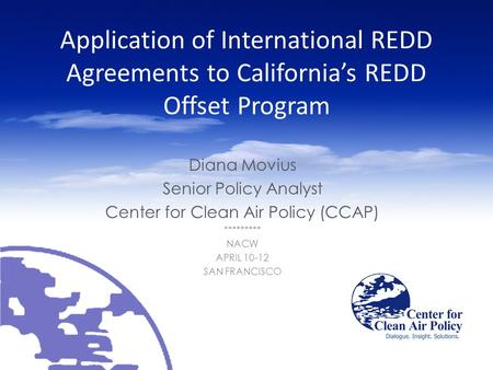Application of International REDD Agreements to California's REDD Offset Program Diana Movius Senior Policy Analyst Center for Clean Air Policy (CCAP)
