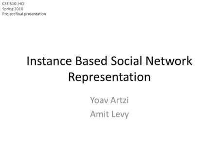 Instance Based Social Network Representation Yoav Artzi Amit Levy CSE 510: HCI Spring 2010 Project final presentation.