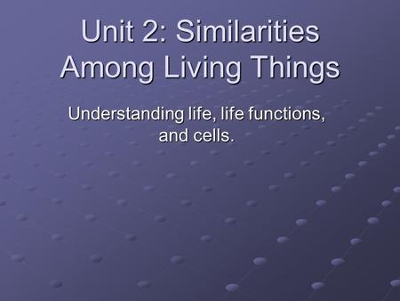 Unit 2: Similarities Among Living Things