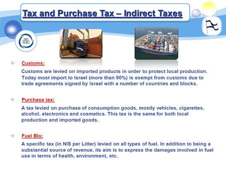 Tax and Purchase Tax – Indirect Taxes  Customs: Customs are levied on imported products in order to protect local production. Today most import to Israel.