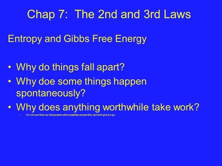Chap 7: The 2nd and 3rd Laws Entropy and Gibbs Free Energy Why do things fall apart? Why doe some things happen spontaneously? Why does anything worthwhile.
