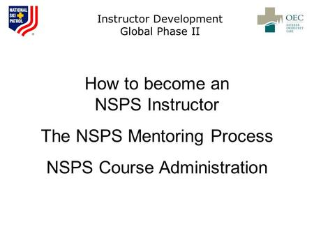 Instructor Development Global Phase II How to become an NSPS Instructor The NSPS Mentoring Process NSPS Course Administration.