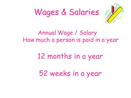 Annual Wage / Salary How much a person is paid in a year Wages & Salaries 12 months in a year 52 weeks in a year.
