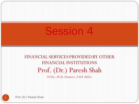 FINANCIAL SERVICES PROVIDED BY OTHER FINANCIAL INSTITUTIONS Prof. (Dr.) Paresh Shah FCMA., Ph.D. (Finance)., F.D.P. (IIMA) Prof. (Dr.) Paresh Shah 1 Session.