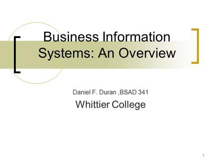 1 Business Information Systems: An Overview Daniel F. Duran,BSAD 341 Whittier College.