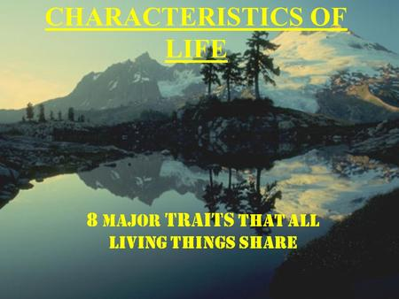 CHARACTERISTICS OF LIFE 8 MAJOR TRAITS THAT ALL LIVING THINGS SHARE.