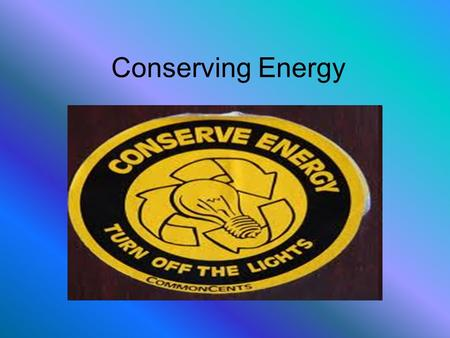 "Conserving Energy. Questions to Start What does it mean to ""conserve"" energy? Why do you think it is important to conserve energy? What kinds of things."