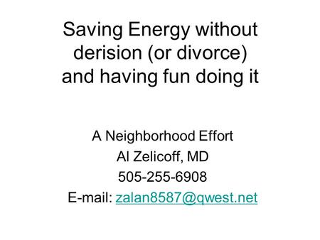 Saving Energy without derision (or divorce) and having fun doing it A Neighborhood Effort Al Zelicoff, MD 505-255-6908