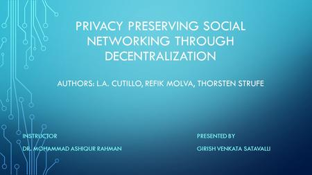 PRIVACY PRESERVING SOCIAL NETWORKING THROUGH DECENTRALIZATION AUTHORS: L.A. CUTILLO, REFIK MOLVA, THORSTEN STRUFE INSTRUCTOR DR. MOHAMMAD ASHIQUR RAHMAN.
