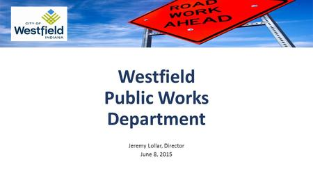 Westfield Public Works Department Jeremy Lollar, Director June 8, 2015.