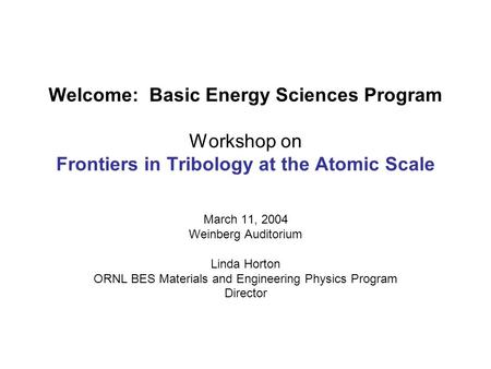 Welcome: Basic Energy Sciences Program Workshop on Frontiers in Tribology at the Atomic Scale March 11, 2004 Weinberg Auditorium Linda Horton ORNL BES.