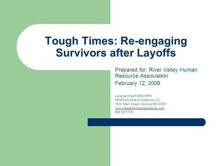 Tough Times: Re-engaging Survivors after Layoffs Prepared for: River Valley Human Resource Association February 12, 2009 Jonathan Sheff MSW/MPH MKS Performance.