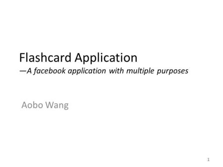Flashcard Application —A facebook application with multiple purposes Aobo Wang 1.