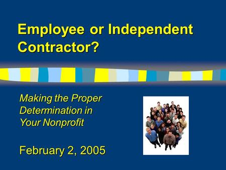 Employee or Independent Contractor? Making the Proper Determination in Your Nonprofit February 2, 2005.