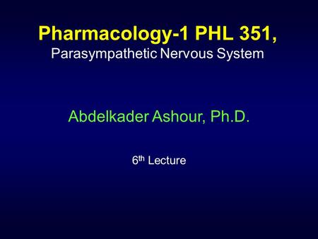 Pharmacology-1 PHL 351, Parasympathetic Nervous System Abdelkader Ashour, Ph.D. 6 th Lecture.
